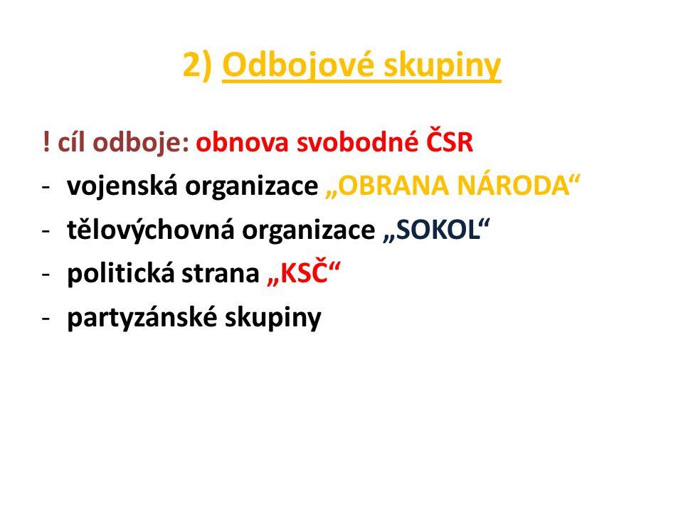 """2) Odbojové skupiny ! cíl odboje: obnova svobodné ČSR -vojenská organizace """"OBRANA NÁRODA"""" -tělovýchovná organizace """"SOKOL"""" -politická strana """"KSČ"""" -p"""