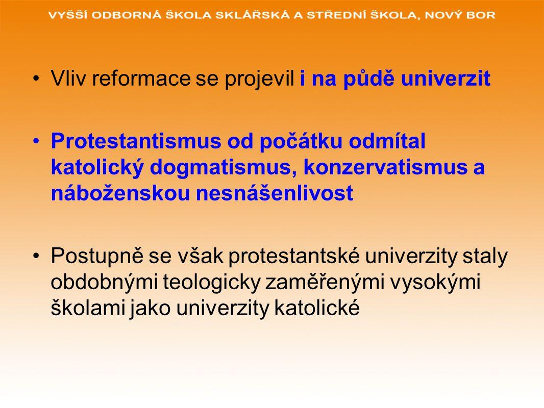 Vliv reformace se projevil i na půdě univerzit Protestantismus od počátku odmítal katolický dogmatismus, konzervatismus a náboženskou nesnášenlivost Postupně se však protestantské univerzity staly obdobnými teologicky zaměřenými vysokými školami jako univerzity katolické