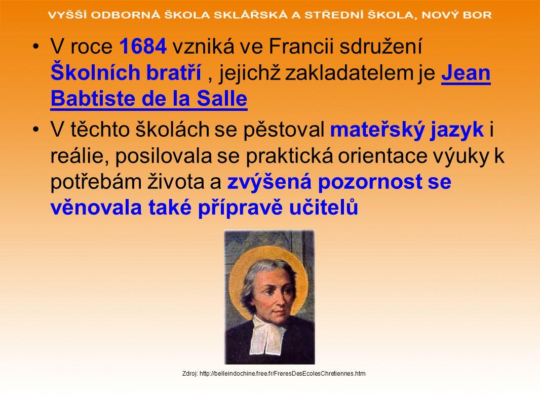 V roce 1684 vzniká ve Francii sdružení Školních bratří, jejichž zakladatelem je Jean Babtiste de la Salle V těchto školách se pěstoval mateřský jazyk i reálie, posilovala se praktická orientace výuky k potřebám života a zvýšená pozornost se věnovala také přípravě učitelů Zdroj: http://belleindochine.free.fr/FreresDesEcolesChretiennes.htm