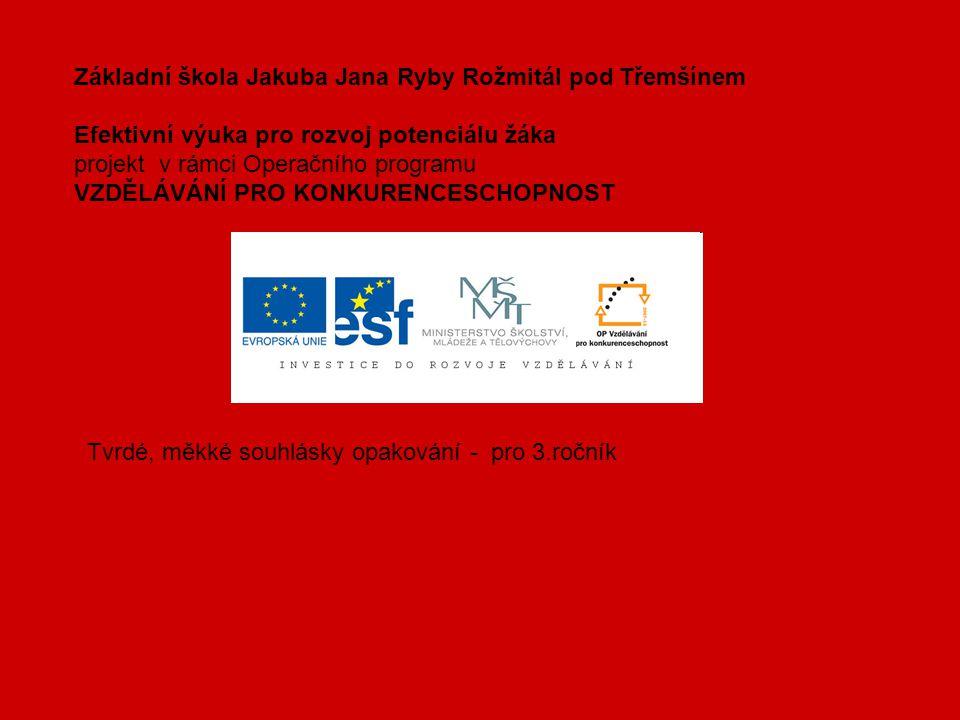Základní škola Jakuba Jana Ryby Rožmitál pod Třemšínem Efektivní výuka pro rozvoj potenciálu žáka projekt v rámci Operačního programu VZDĚLÁVÁNÍ PRO KONKURENCESCHOPNOST Tvrdé, měkké souhlásky opakování - pro 3.ročník