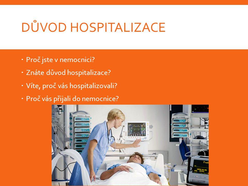 DŮVOD HOSPITALIZACE  Proč jste v nemocnici.  Znáte důvod hospitalizace.