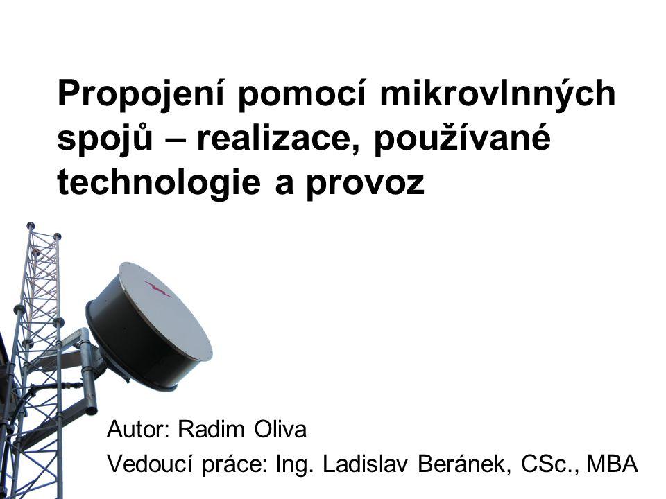 Propojení pomocí mikrovlnných spojů – realizace, používané technologie a provoz Autor: Radim Oliva Vedoucí práce: Ing. Ladislav Beránek, CSc., MBA
