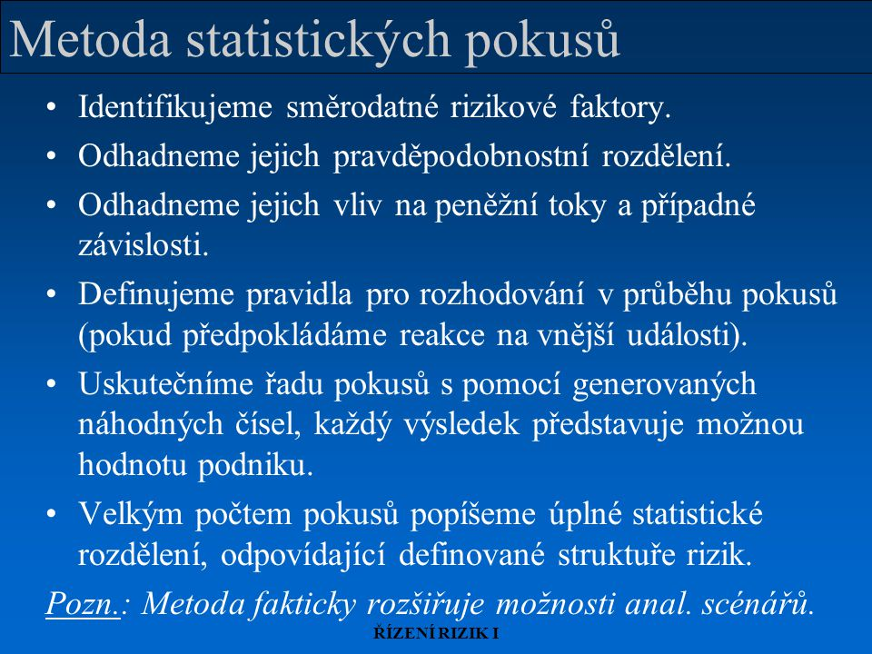 ŘÍZENÍ RIZIK I Metoda statistických pokusů Identifikujeme směrodatné rizikové faktory. Odhadneme jejich pravděpodobnostní rozdělení. Odhadneme jejich