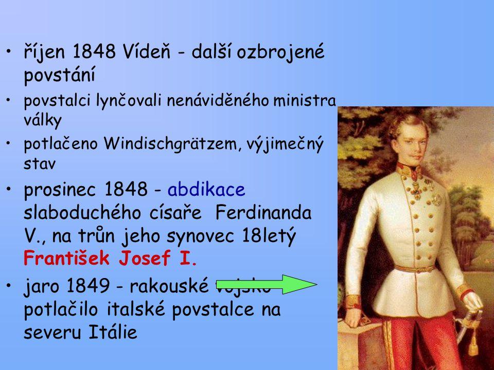 říjen 1848 Vídeň - další ozbrojené povstání povstalci lynčovali nenáviděného ministra války potlačeno Windischgrätzem, výjimečný stav prosinec 1848 - abdikace slaboduchého císaře Ferdinanda V., na trůn jeho synovec 18letý František Josef I.