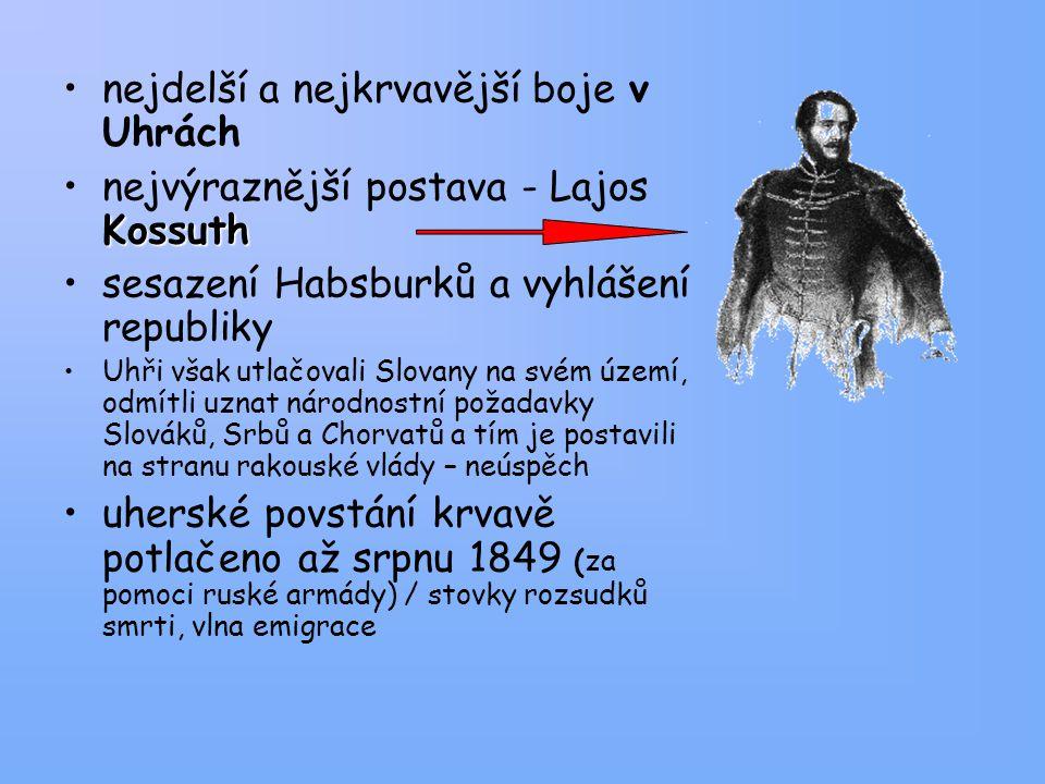 nejdelší a nejkrvavější boje v Uhrách Kossuthnejvýraznější postava - Lajos Kossuth sesazení Habsburků a vyhlášení republiky Uhři však utlačovali Slovany na svém území, odmítli uznat národnostní požadavky Slováků, Srbů a Chorvatů a tím je postavili na stranu rakouské vlády – neúspěch uherské povstání krvavě potlačeno až srpnu 1849 (za pomoci ruské armády) / stovky rozsudků smrti, vlna emigrace