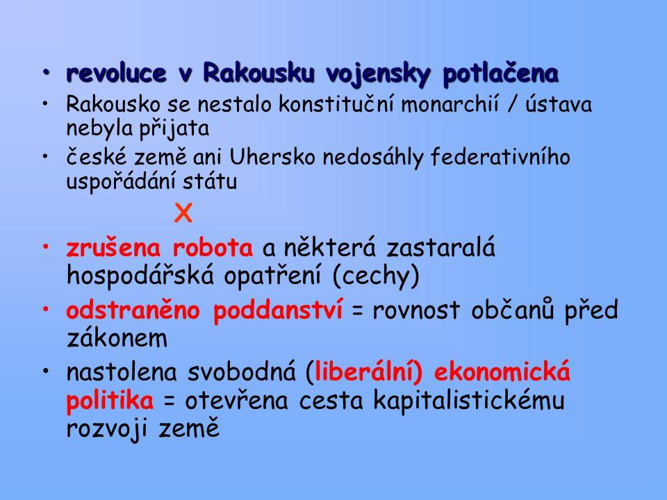 revoluce v Rakousku vojensky potlačenarevoluce v Rakousku vojensky potlačena Rakousko se nestalo konstituční monarchií / ústava nebyla přijata české země ani Uhersko nedosáhly federativního uspořádání státu X zrušena robota a některá zastaralá hospodářská opatření (cechy) odstraněno poddanství = rovnost občanů před zákonem nastolena svobodná (liberální) ekonomická politika = otevřena cesta kapitalistickému rozvoji země