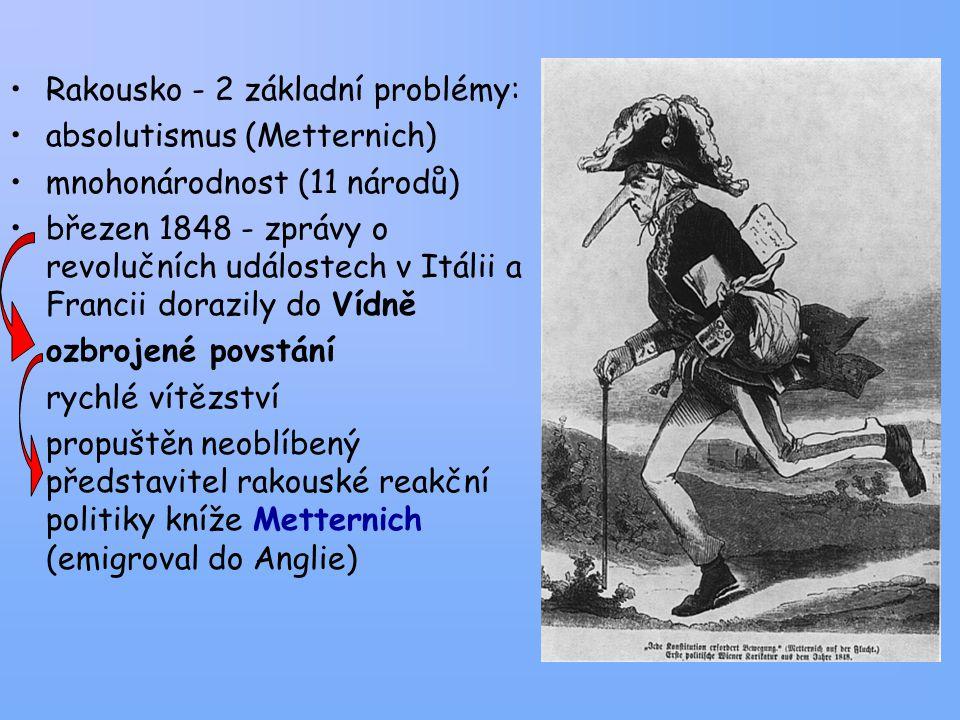 Rakousko - 2 základní problémy: absolutismus (Metternich) mnohonárodnost (11 národů) březen 1848 - zprávy o revolučních událostech v Itálii a Francii dorazily do Vídně ozbrojené povstání rychlé vítězství propuštěn neoblíbený představitel rakouské reakční politiky kníže Metternich (emigroval do Anglie)