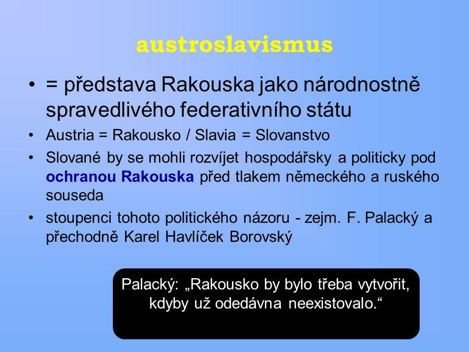 austroslavismus = představa Rakouska jako národnostně spravedlivého federativního státu Austria = Rakousko / Slavia = Slovanstvo Slované by se mohli rozvíjet hospodářsky a politicky pod ochranou Rakouska před tlakem německého a ruského souseda stoupenci tohoto politického názoru - zejm.