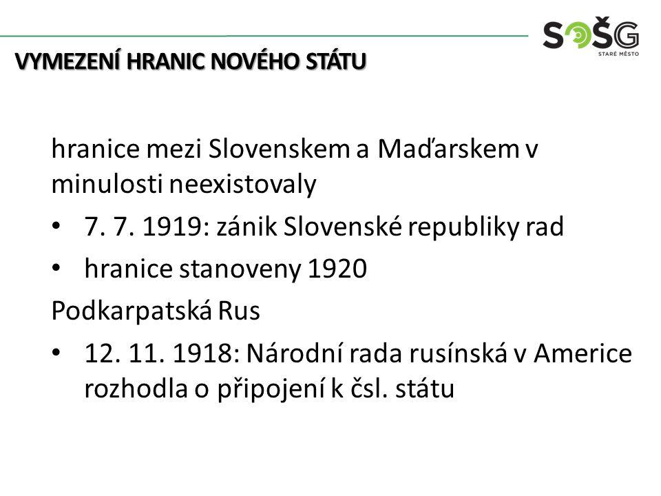 hranice mezi Slovenskem a Maďarskem v minulosti neexistovaly 7. 7. 1919: zánik Slovenské republiky rad hranice stanoveny 1920 Podkarpatská Rus 12. 11.