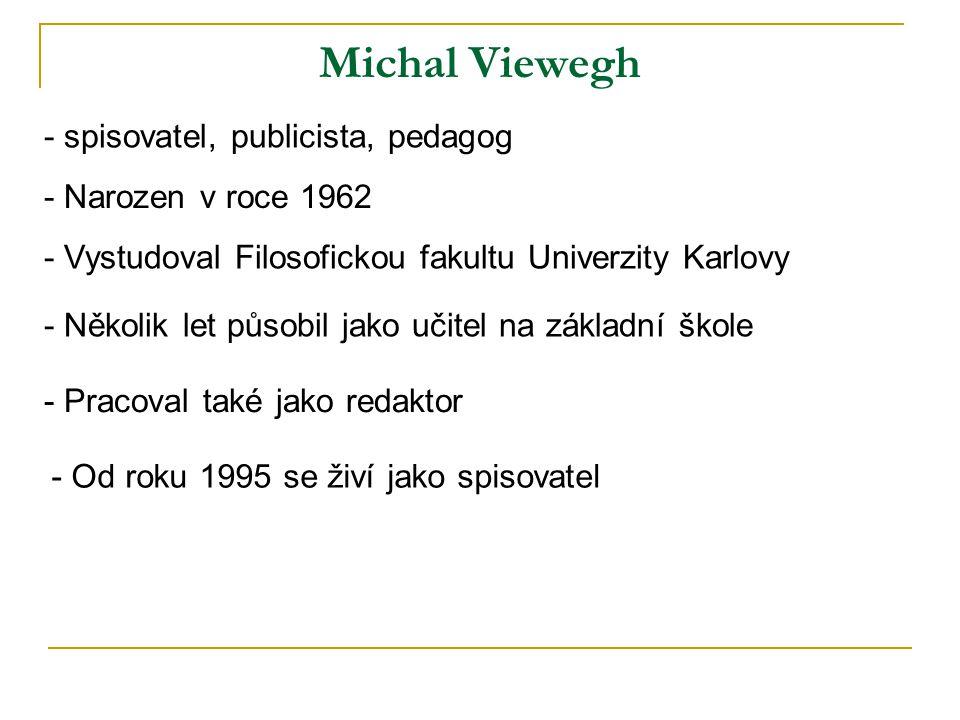 Michal Viewegh - Narozen v roce 1962 - Vystudoval Filosofickou fakultu Univerzity Karlovy - Několik let působil jako učitel na základní škole - Pracoval také jako redaktor - Od roku 1995 se živí jako spisovatel - spisovatel, publicista, pedagog