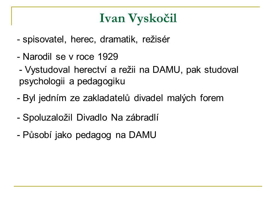 Ivan Vyskočil - spisovatel, herec, dramatik, režisér - Narodil se v roce 1929 - Vystudoval herectví a režii na DAMU, pak studoval psychologii a pedagogiku - Spoluzaložil Divadlo Na zábradlí - Byl jedním ze zakladatelů divadel malých forem - Působí jako pedagog na DAMU