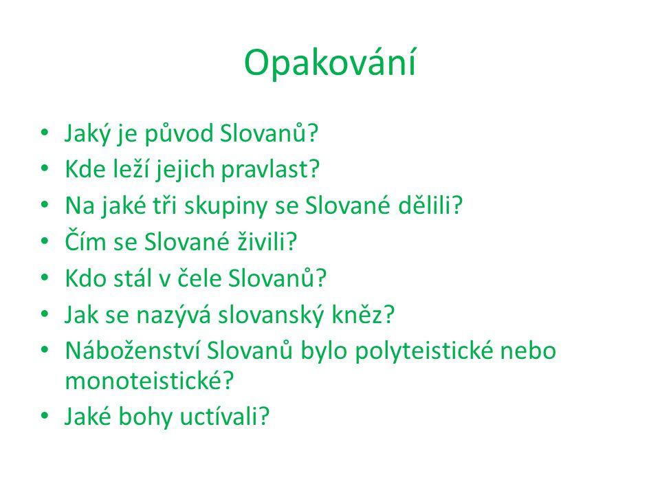 Opakování Jaký je původ Slovanů? Kde leží jejich pravlast? Na jaké tři skupiny se Slované dělili? Čím se Slované živili? Kdo stál v čele Slovanů? Jak