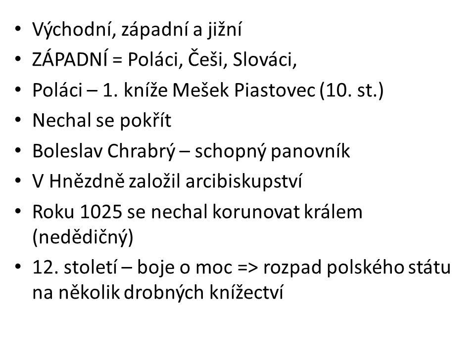 Východní, západní a jižní ZÁPADNÍ = Poláci, Češi, Slováci, Poláci – 1. kníže Mešek Piastovec (10. st.) Nechal se pokřít Boleslav Chrabrý – schopný pan