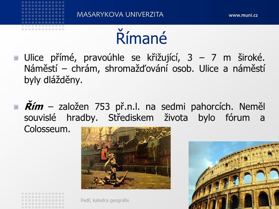 PedF, katedra geografie15 Římané Ulice přímé, pravoúhle se křižující, 3 – 7 m široké. Náměstí – chrám, shromažďování osob. Ulice a náměstí byly dláždě