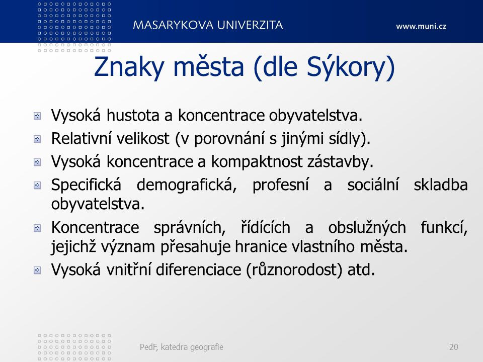 PedF, katedra geografie20 Znaky města (dle Sýkory) Vysoká hustota a koncentrace obyvatelstva. Relativní velikost (v porovnání s jinými sídly). Vysoká