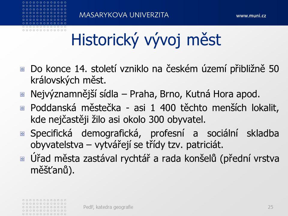 PedF, katedra geografie25 Historický vývoj měst Do konce 14. století vzniklo na českém území přibližně 50 královských měst. Nejvýznamnější sídla – Pra