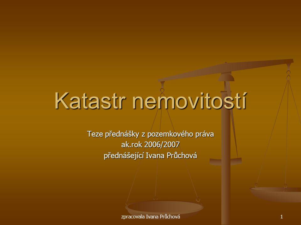 zpracovala Ivana Průchová1 Katastr nemovitostí Teze přednášky z pozemkového práva ak.rok 2006/2007 přednášející Ivana Průchová