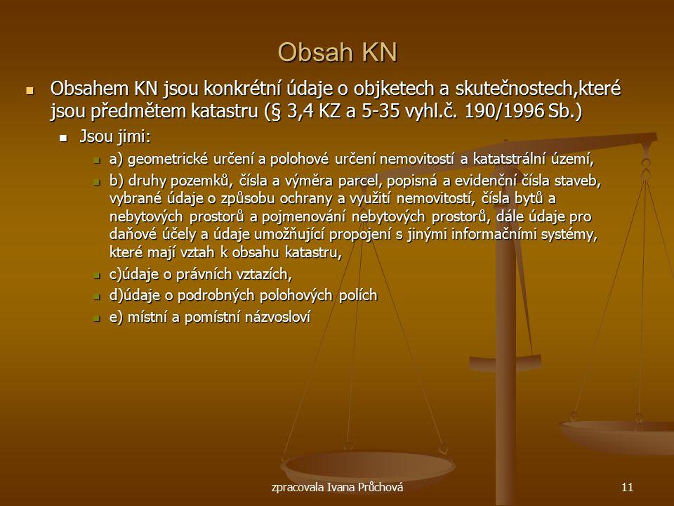 zpracovala Ivana Průchová11 Obsah KN Obsahem KN jsou konkrétní údaje o objketech a skutečnostech,které jsou předmětem katastru (§ 3,4 KZ a 5-35 vyhl.č