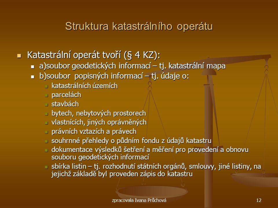 zpracovala Ivana Průchová12 Struktura katastrálního operátu Katastrální operát tvoří (§ 4 KZ): Katastrální operát tvoří (§ 4 KZ): a)soubor geodetickýc