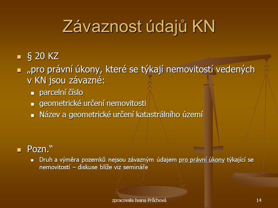 """zpracovala Ivana Průchová14 Závaznost údajů KN § 20 KZ § 20 KZ """"pro právní úkony, které se týkají nemovitostí vedených v KN jsou závazné: """"pro právní"""