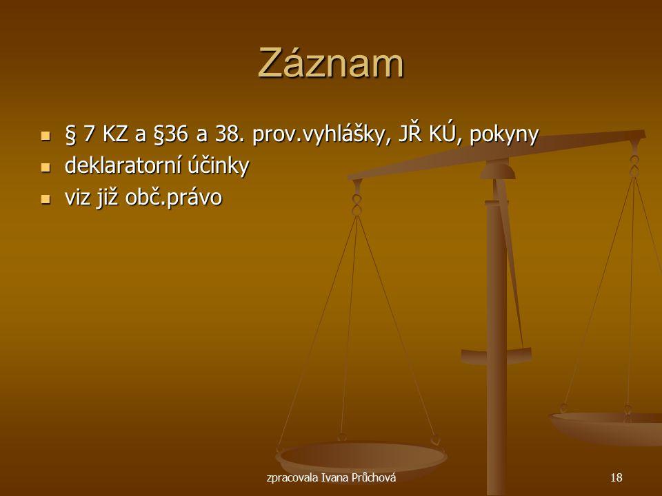 zpracovala Ivana Průchová18 Záznam § 7 KZ a §36 a 38. prov.vyhlášky, JŘ KÚ, pokyny § 7 KZ a §36 a 38. prov.vyhlášky, JŘ KÚ, pokyny deklaratorní účinky