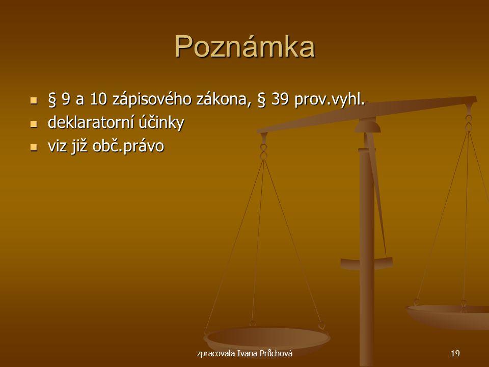 zpracovala Ivana Průchová19 Poznámka § 9 a 10 zápisového zákona, § 39 prov.vyhl. § 9 a 10 zápisového zákona, § 39 prov.vyhl. deklaratorní účinky dekla