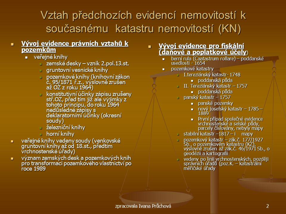 zpracovala Ivana Průchová2 Vztah předchozích evidencí nemovitostí k současnému katastru nemovitostí (KN) Vývoj evidence právních vztahů k pozemkům Výv
