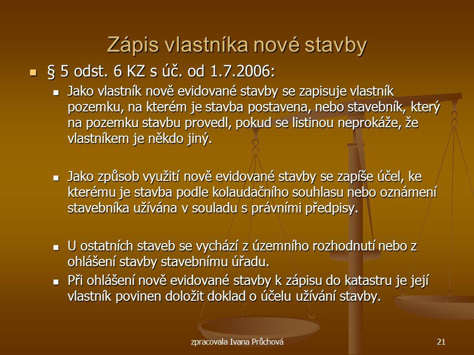 zpracovala Ivana Průchová21 Zápis vlastníka nové stavby § 5 odst. 6 KZ s úč. od 1.7.2006: § 5 odst. 6 KZ s úč. od 1.7.2006: Jako vlastník nově evidova