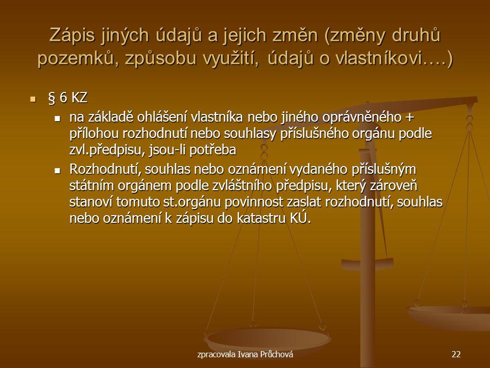 zpracovala Ivana Průchová22 Zápis jiných údajů a jejich změn (změny druhů pozemků, způsobu využití, údajů o vlastníkovi….) § 6 KZ § 6 KZ na základě oh