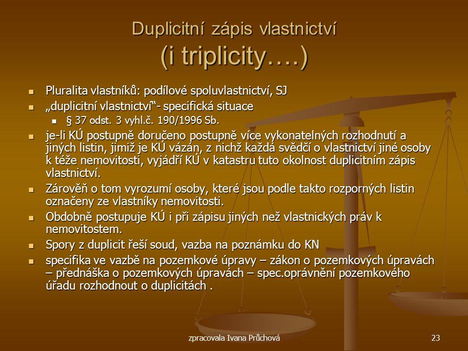 zpracovala Ivana Průchová23 Duplicitní zápis vlastnictví (i triplicity….) Pluralita vlastníků: podílové spoluvlastnictví, SJ Pluralita vlastníků: podí