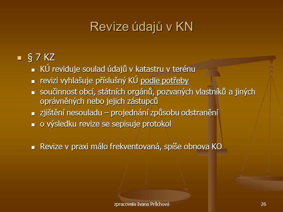 zpracovala Ivana Průchová26 Revize údajů v KN § 7 KZ § 7 KZ KÚ reviduje soulad údajů v katastru v terénu KÚ reviduje soulad údajů v katastru v terénu