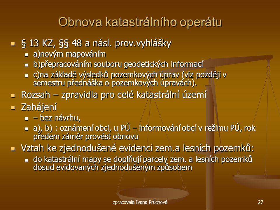 zpracovala Ivana Průchová27 Obnova katastrálního operátu § 13 KZ, §§ 48 a násl. prov.vyhlášky § 13 KZ, §§ 48 a násl. prov.vyhlášky a)novým mapováním a