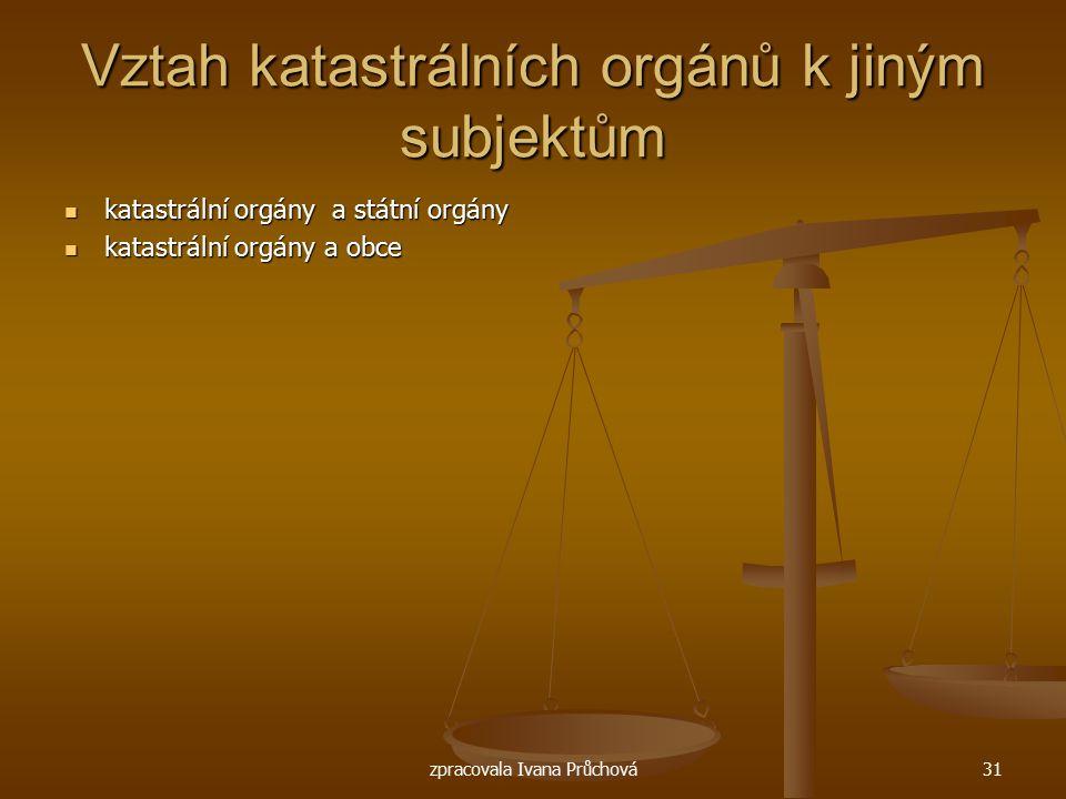 zpracovala Ivana Průchová31 Vztah katastrálních orgánů k jiným subjektům katastrální orgány a státní orgány katastrální orgány a státní orgány katastr