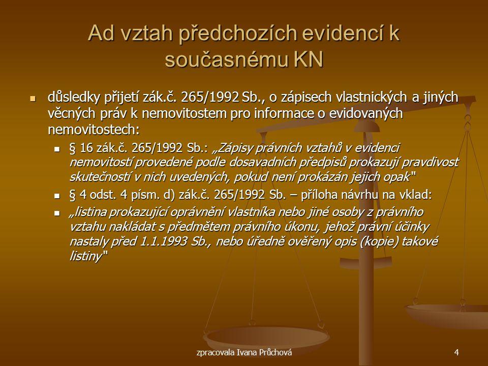 zpracovala Ivana Průchová4 Ad vztah předchozích evidencí k současnému KN důsledky přijetí zák.č. 265/1992 Sb., o zápisech vlastnických a jiných věcnýc