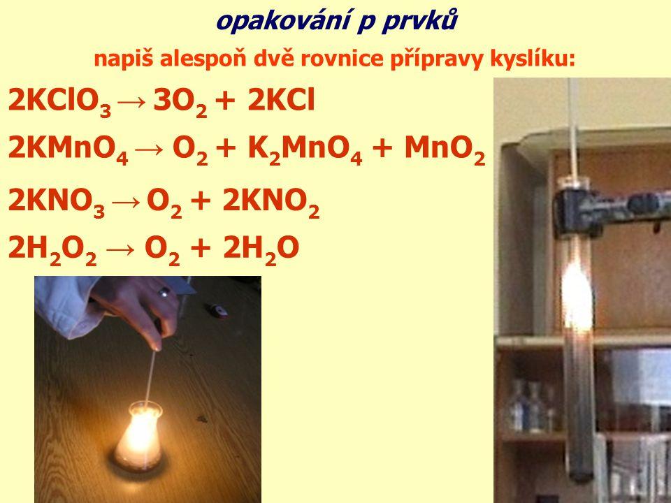 napiš alespoň dvě rovnice přípravy kyslíku: 2KMnO 4 → O 2 + K 2 MnO 4 + MnO 2 2KNO 3 → O 2 + 2KNO 2 2H 2 O 2 → O 2 + 2H 2 O 2KClO 3 → 3O 2 + 2KCl