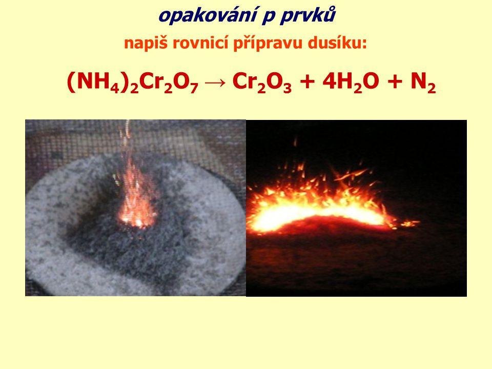 (NH 4 ) 2 Cr 2 O 7 → Cr 2 O 3 + 4H 2 O + N 2 opakování p prvků napiš rovnicí přípravu dusíku: