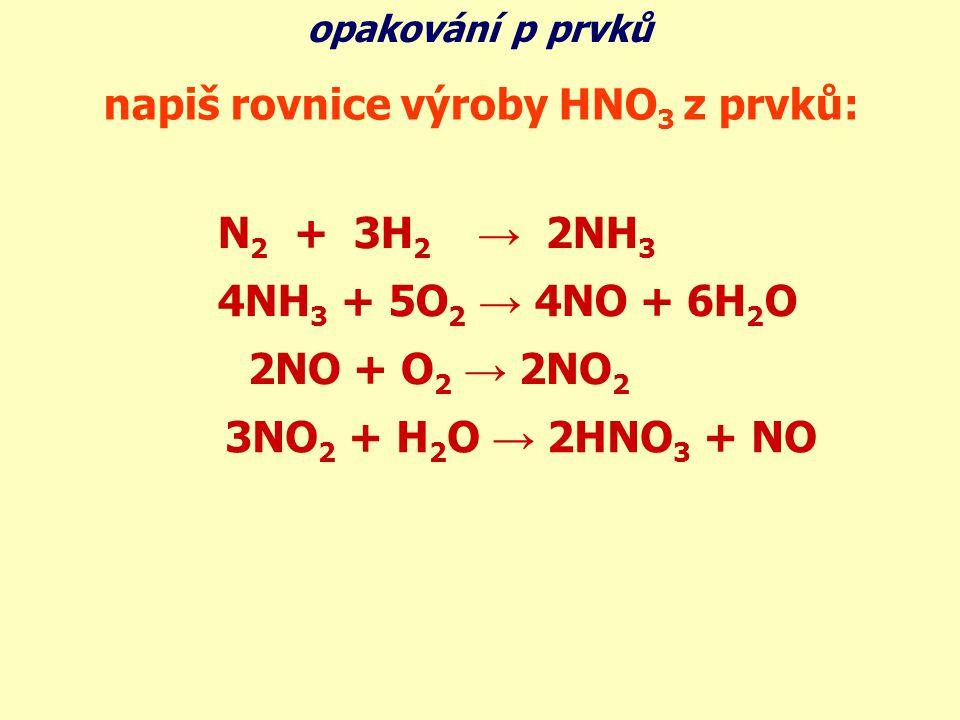 N 2 + 3H 2 → 2NH 3 4NH 3 + 5O 2 → 4NO + 6H 2 O 2NO + O 2 → 2NO 2 3NO 2 + H 2 O → 2HNO 3 + NO opakování p prvků napiš rovnice výroby HNO 3 z prvků: