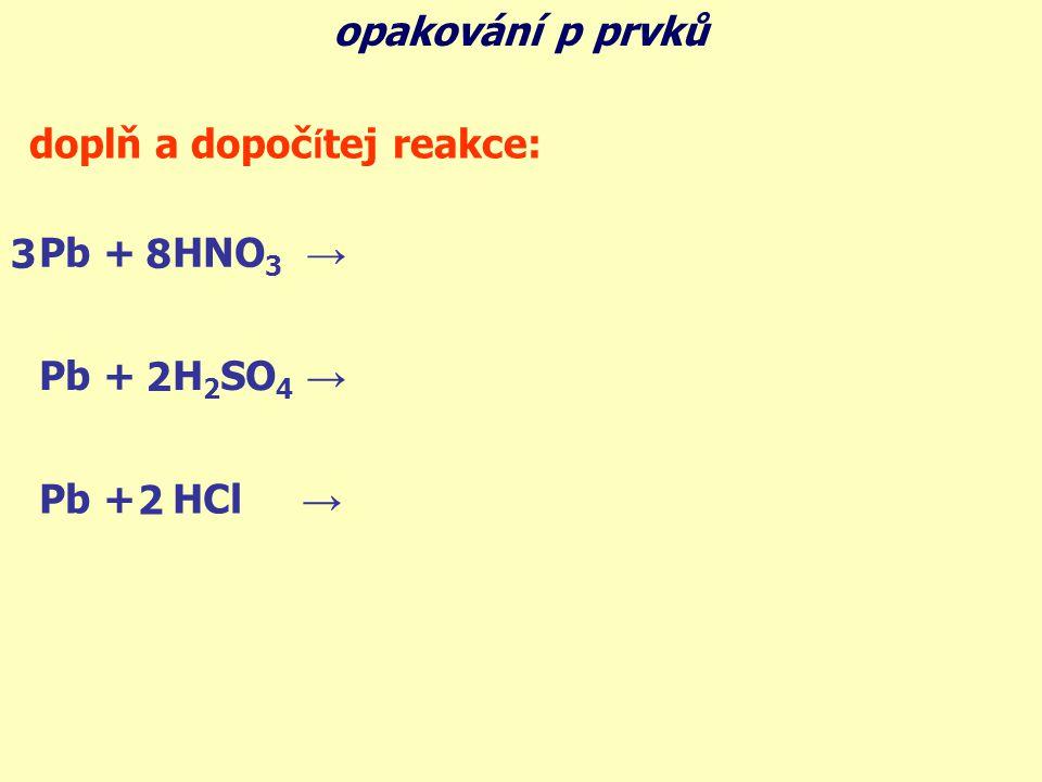 doplň a dopoč í tej reakce: Pb + HNO 3 → 3Pb(NO 3 ) 2 + 2NO + 4H 2 O Pb + H 2 SO 4 → PbSO 4 + SO 2 + 2H 2 O Pb + HCl → PbCl 2 + H 2 2 2 83 opakování p