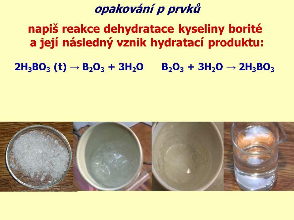 napiš reakce dehydratace kyseliny borité a její následný vznik hydratací produktu: 2H 3 BO 3 (t) → B 2 O 3 + 3H 2 OB 2 O 3 + 3H 2 O → 2H 3 BO 3 opakov