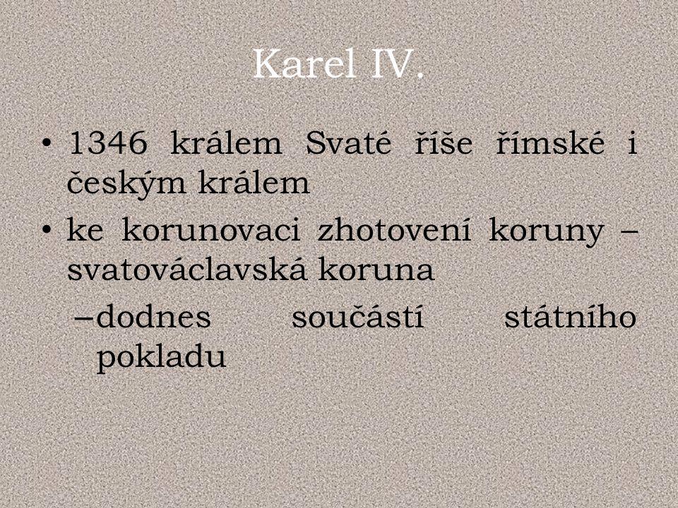 Karel IV. 1346 králem Svaté říše římské i českým králem ke korunovaci zhotovení koruny – svatováclavská koruna – dodnes součástí státního pokladu