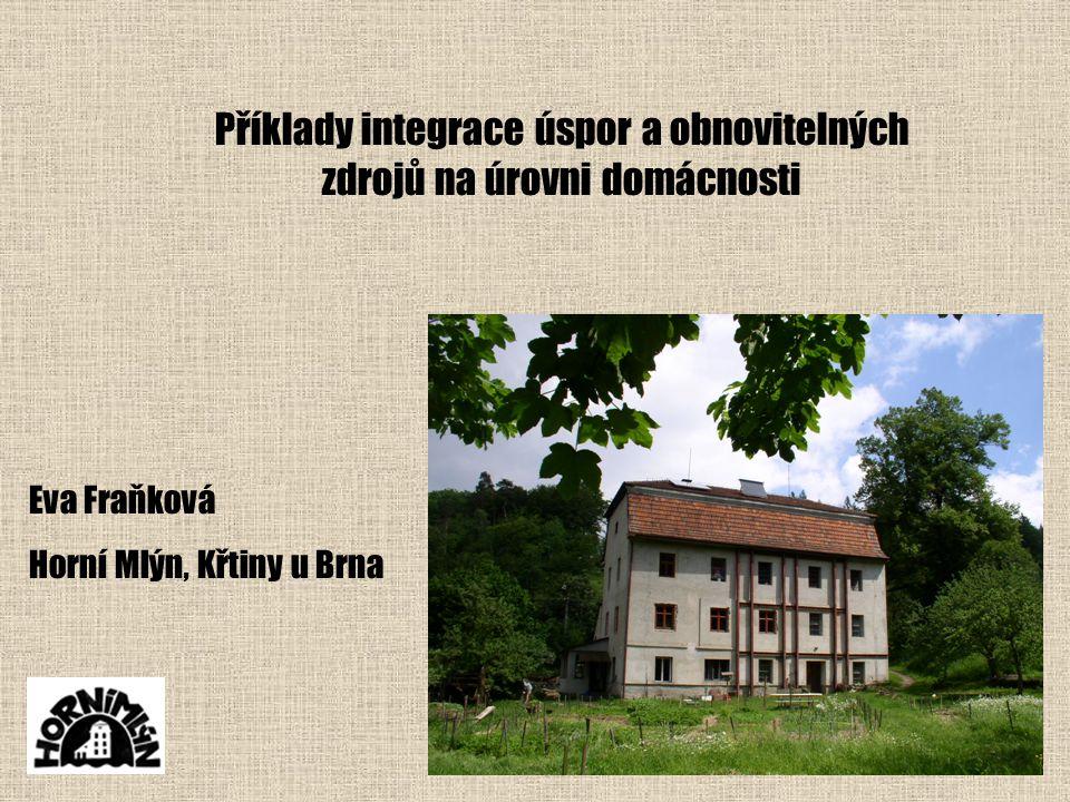 Příklady integrace úspor a obnovitelných zdrojů na úrovni domácnosti Eva Fraňková Horní Mlýn, Křtiny u Brna