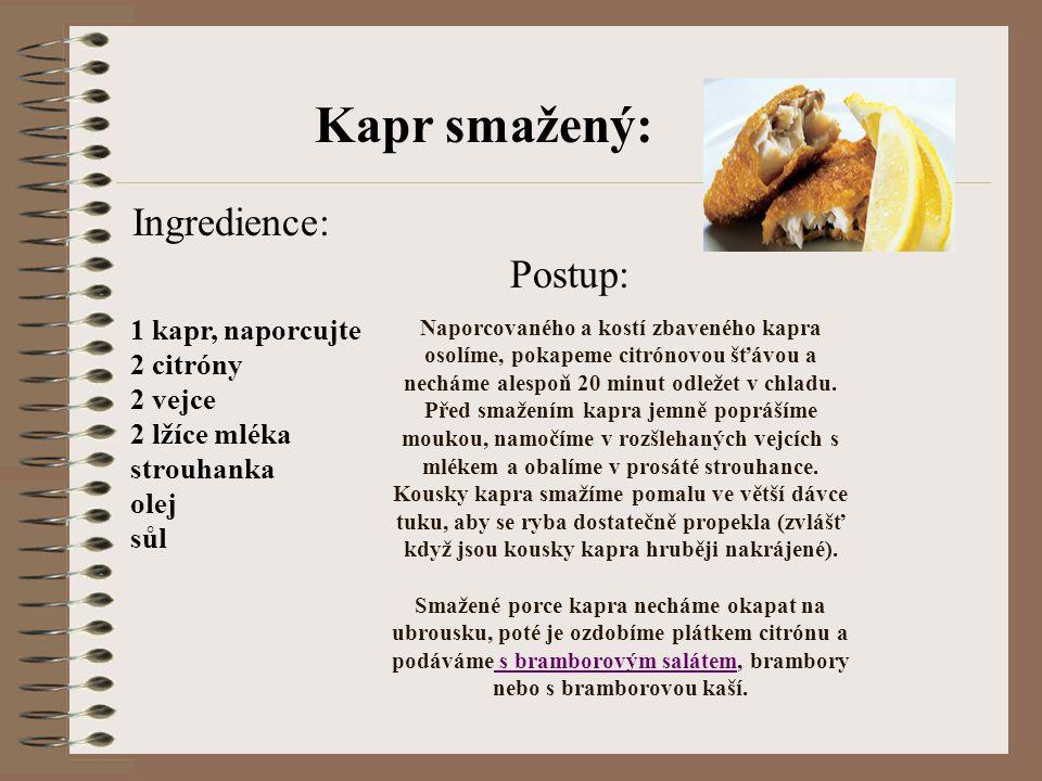Kapr smažený: 1 kapr, naporcujte 2 citróny 2 vejce 2 lžíce mléka strouhanka olej sůl Ingredience: Naporcovaného a kostí zbaveného kapra osolíme, pokap