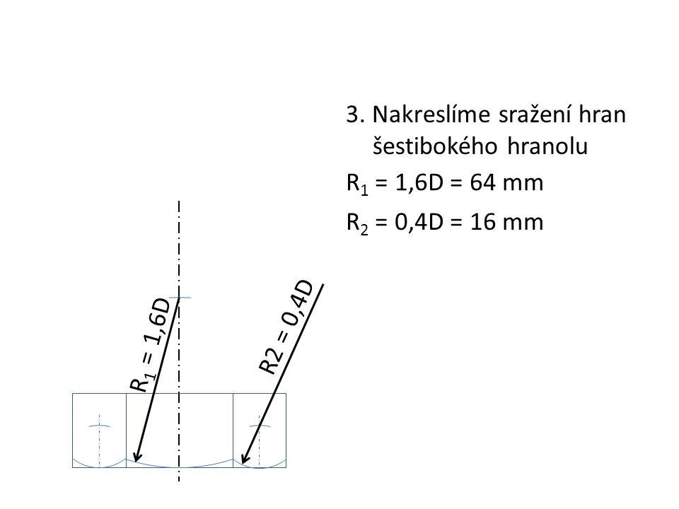 3. Nakreslíme sražení hran šestibokého hranolu R 1 = 1,6D R 1 = 1,6D = 64 mm R2 = 0,4D R 2 = 0,4D = 16 mm