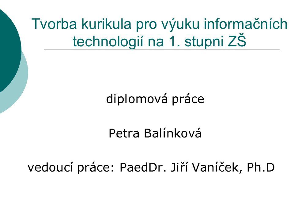 Tvorba kurikula pro výuku informačních technologií na 1. stupni ZŠ diplomová práce Petra Balínková vedoucí práce: PaedDr. Jiří Vaníček, Ph.D