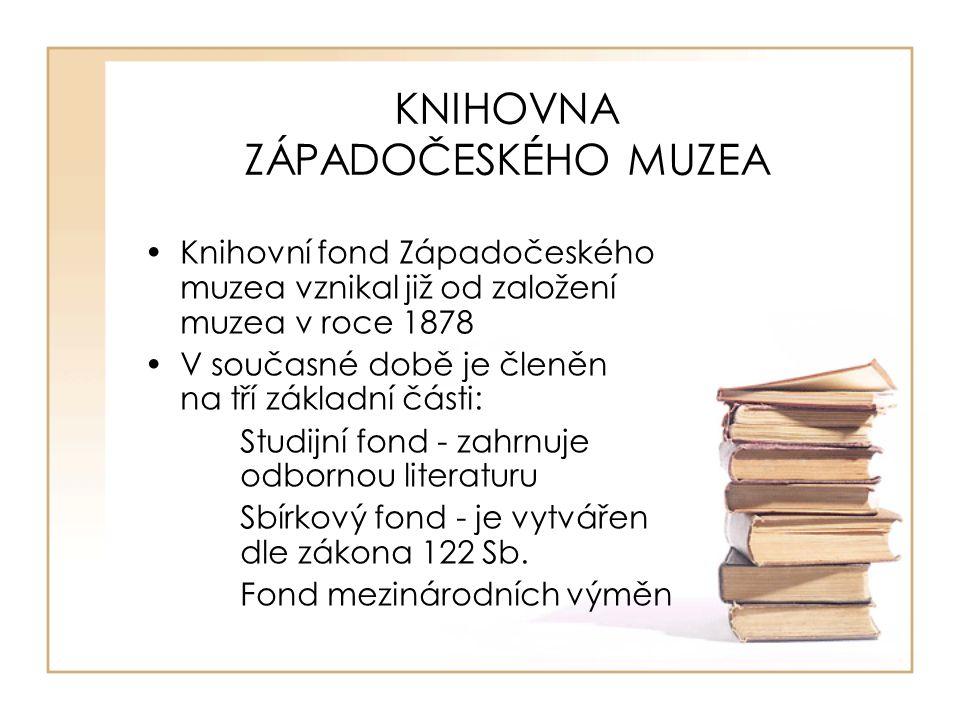 KNIHOVNA ZÁPADOČESKÉHO MUZEA Knihovní fond Západočeského muzea vznikal již od založení muzea v roce 1878 V současné době je členěn na tří základní části: Studijní fond - zahrnuje odbornou literaturu Sbírkový fond - je vytvářen dle zákona 122 Sb.