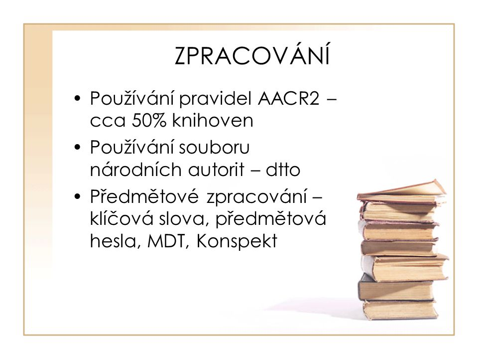 ZPRACOVÁNÍ Používání pravidel AACR2 – cca 50% knihoven Používání souboru národních autorit – dtto Předmětové zpracování – klíčová slova, předmětová hesla, MDT, Konspekt