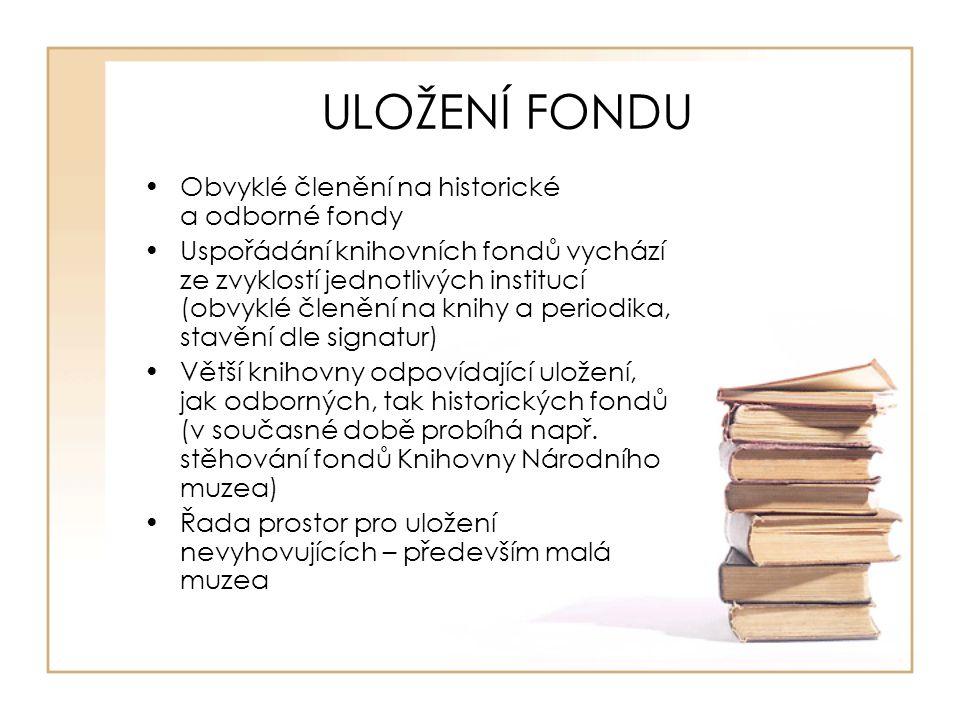 ULOŽENÍ FONDU Obvyklé členění na historické a odborné fondy Uspořádání knihovních fondů vychází ze zvyklostí jednotlivých institucí (obvyklé členění na knihy a periodika, stavění dle signatur) Větší knihovny odpovídající uložení, jak odborných, tak historických fondů (v současné době probíhá např.