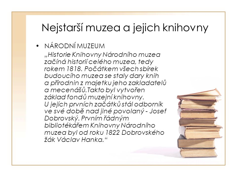 """Nejstarší muzea a jejich knihovny REGIONÁLNÍ MUZEA """"sbírati památky všeho druhu, zejména písemné a umělecké ve městě a okolí a chrániti je před zkázou Nejvíce regionálních muzeí vzniklo v letech 1860-1890 (téměř 50) Většina muzeí dostávala knižní dary a odkazy vzniklé osobní nebo spolkovou sběratelskou činností, dodnes jsou tyto různorodé a tematicky rozsáhlé akvizice specifikem právě muzejních knihoven"""