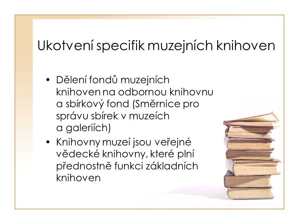 Ukotvení specifik muzejních knihoven Dělení fondů muzejních knihoven na odbornou knihovnu a sbírkový fond (Směrnice pro správu sbírek v muzeích a galeriích) Knihovny muzeí jsou veřejné vědecké knihovny, které plní přednostně funkci základních knihoven