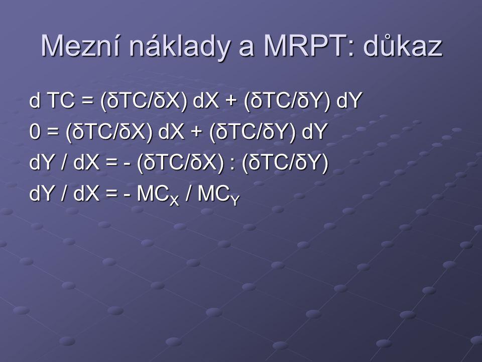 Mezní náklady a MRPT: důkaz d TC = (δTC/δX) dX + (δTC/δY) dY 0 = (δTC/δX) dX + (δTC/δY) dY dY / dX = - (δTC/δX) : (δTC/δY) dY / dX = - MC X / MC Y